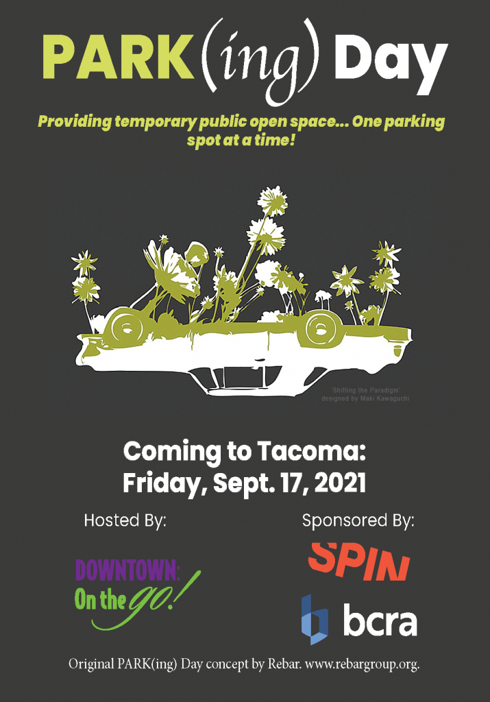 """Image text reads: PARK(ing) Day - Providing temporary public open space... One parking spot at a time! Followed by a graphic of an upside down car with plants growing out of it - """"Shifting the paradigm"""" designed by Maki Kawaguchi"""" More text reads: Coming to Tacoma: Friday, Sept. 17, 2021 - Hosted By: Downtown on the Go - Sponsored By: BCRA Design and SPIN. - Original Park(ing) Day concept by REBAR www.rebargroup.org."""""""